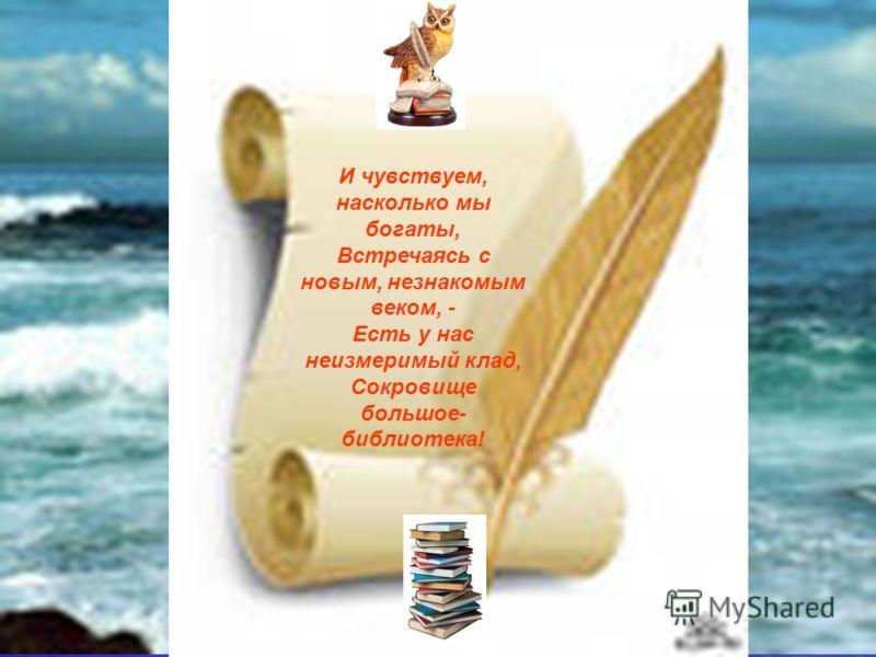 И чувствуем, насколько мы богаты, Встречаясь с новым, незнакомым веком, - Есть у нас неизмеримый клад, Сокровище большое- библиотека!