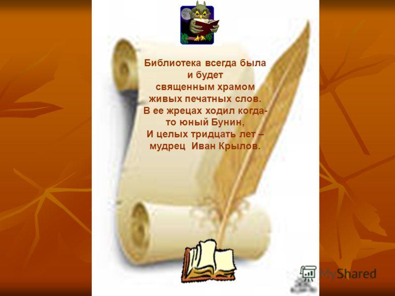Библиотека всегда была и будет священным храмом живых печатных слов. В ее жрецах ходил когда- то юный Бунин, И целых тридцать лет – мудрец Иван Крылов.
