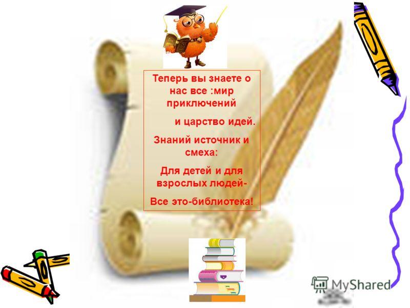 Теперь вы знаете о нас все :мир приключений и царство идей. Знаний источник и смеха: Для детей и для взрослых людей- Все это-библиотека!