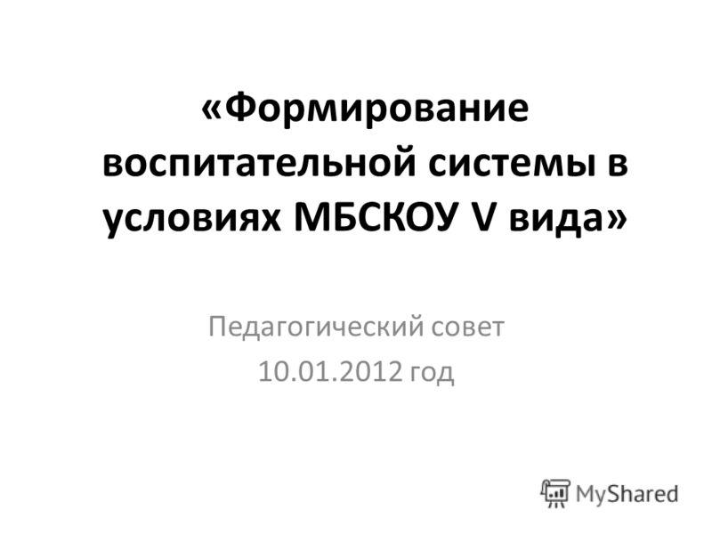 «Формирование воспитательной системы в условиях МБСКОУ V вида» Педагогический совет 10.01.2012 год