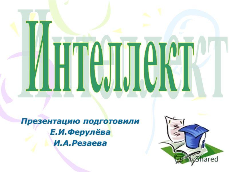 Презентацию подготовили Е.И.ФерулёваИ.А.Резаева