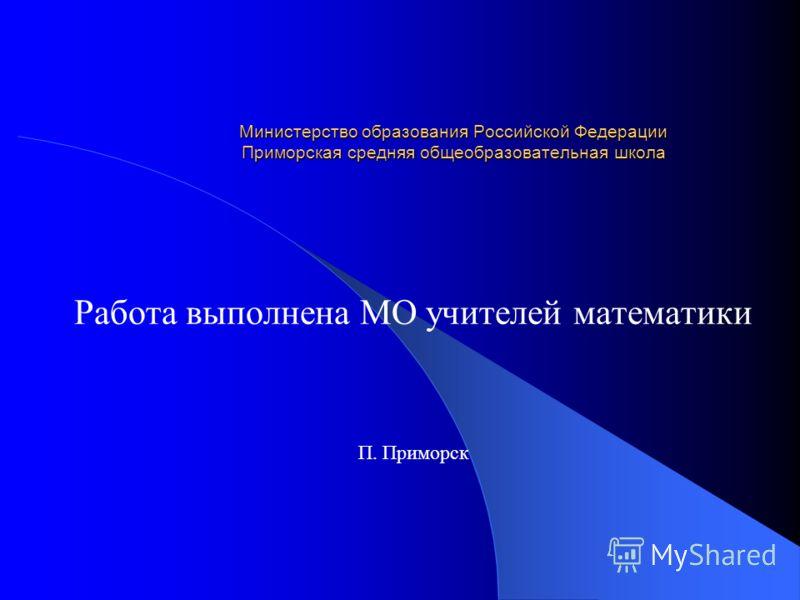 Министерство образования Российской Федерации Приморская средняя общеобразовательная школа Работа выполнена МО учителей математики П. Приморск