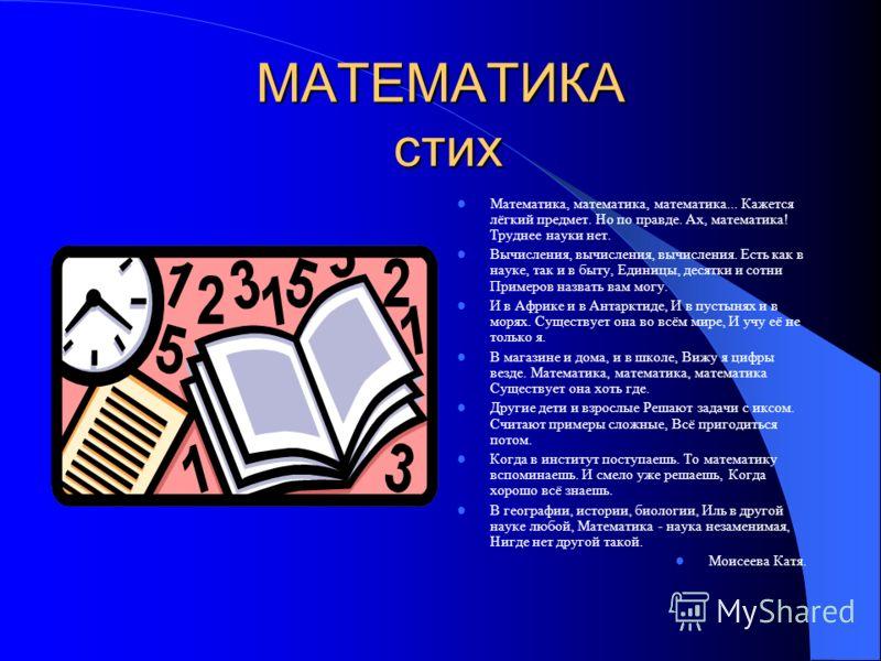 МАТЕМАТИКА стих Математика, математика, математика... Кажется лёгкий предмет. Но по правде. Ах, математика! Труднее науки нет. Вычисления, вычисления, вычисления. Есть как в науке, так и в быту, Единицы, десятки и сотни Примеров назвать вам могу. И в