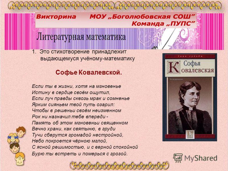 1. Это стихотворение принадлежит выдающемуся учёному-математику Софье Ковалевской. Если ты в жизни, хотя на мгновенье Истину в сердце своём ощутил, Если луч правды сквозь мрак и сомненье Ярким сияньем твой путь озарил: Чтобы в решеньи своём неизменно