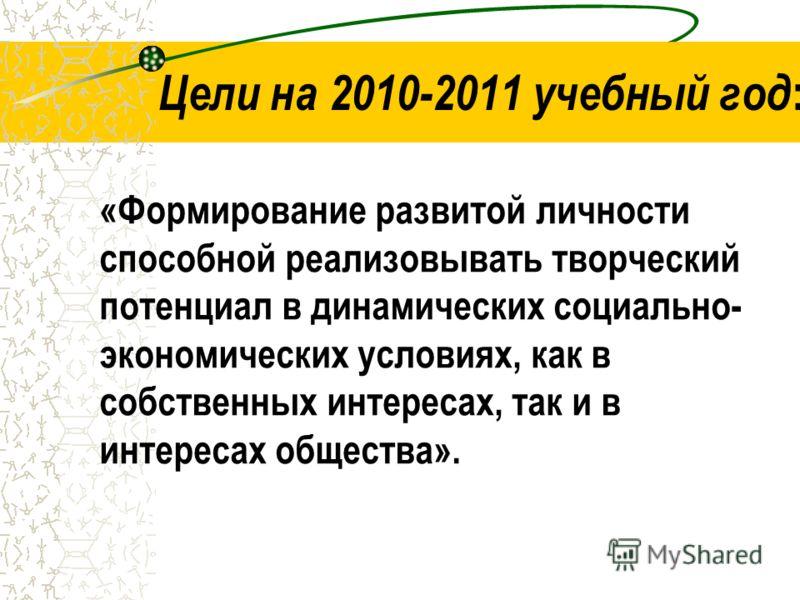 Цели на 2010-2011 учебный год : «Формирование развитой личности способной реализовывать творческий потенциал в динамических социально- экономических условиях, как в собственных интересах, так и в интересах общества».