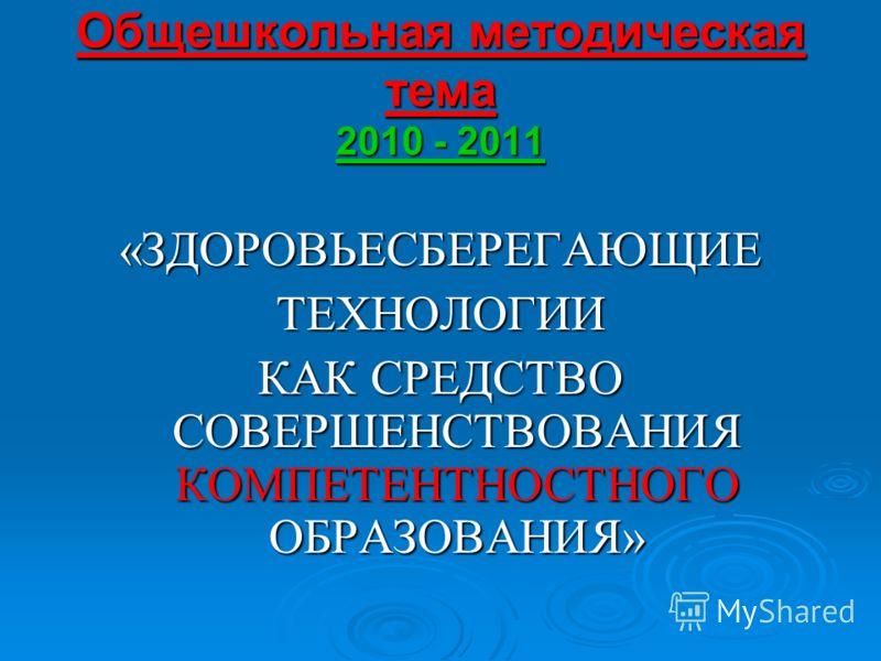 Общешкольная методическая тема 2010 - 2011 «ЗДОРОВЬЕСБЕРЕГАЮЩИЕТЕХНОЛОГИИ КАК СРЕДСТВО СОВЕРШЕНСТВОВАНИЯ КОМПЕТЕНТНОСТНОГО ОБРАЗОВАНИЯ»