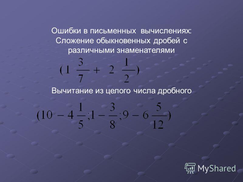Ошибки в письменных вычислениях: Сложение обыкновенных дробей с различными знаменателями Вычитание из целого числа дробного