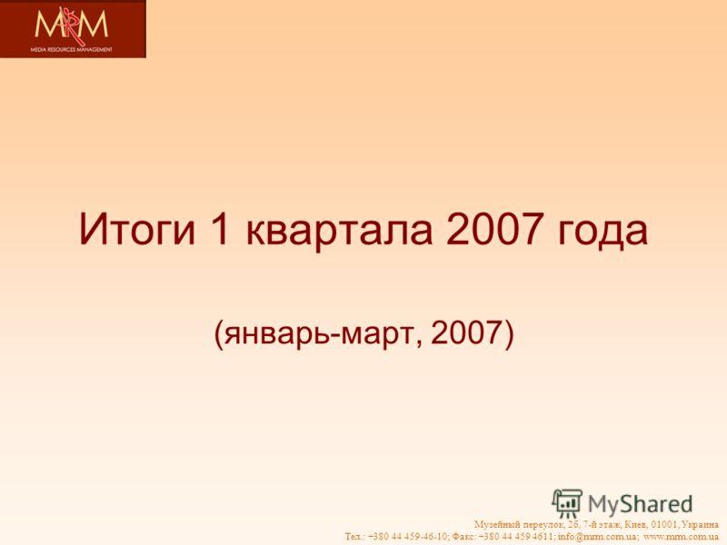 Музейный переулок, 2б, 7-й этаж, Киев, 01001, Украина Тел.: +380 44 459-46-10; Факс: +380 44 459 4611; info@mrm.com.ua; www.mrm.com.ua Итоги 1 квартала 2007 года (январь-март, 2007)