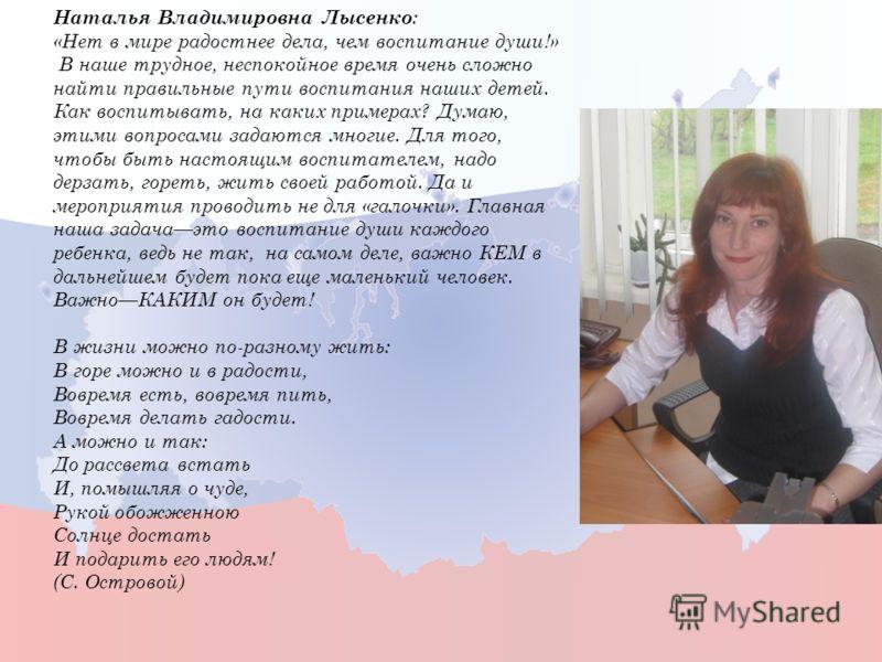 Наталья Владимировна Лысенко : «Нет в мире радостнее дела, чем воспитание души!» В наше трудное, неспокойное время очень сложно найти правильные пути воспитания наших детей. Как воспитывать, на каких примерах? Думаю, этими вопросами задаются многие.