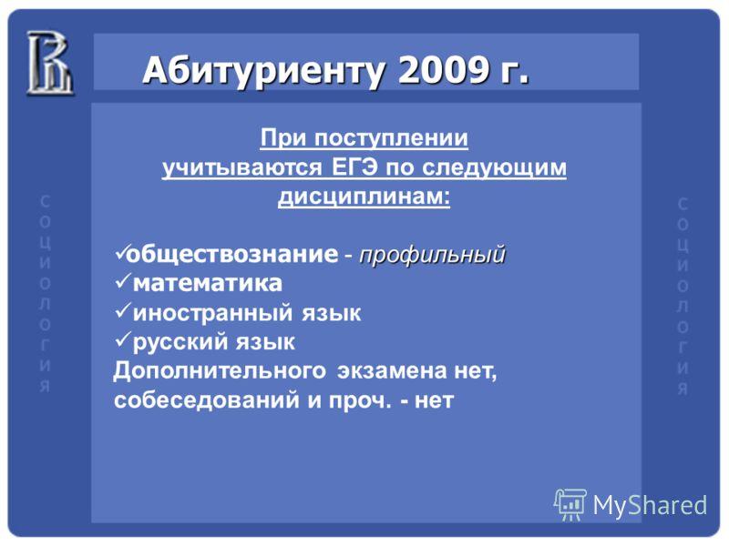 Абитуриенту 2009 г. При поступлении учитываются ЕГЭ по следующим дисциплинам: профильный обществознание - профильный математика иностранный язык русский язык Дополнительного экзамена нет, собеседований и проч. - нет