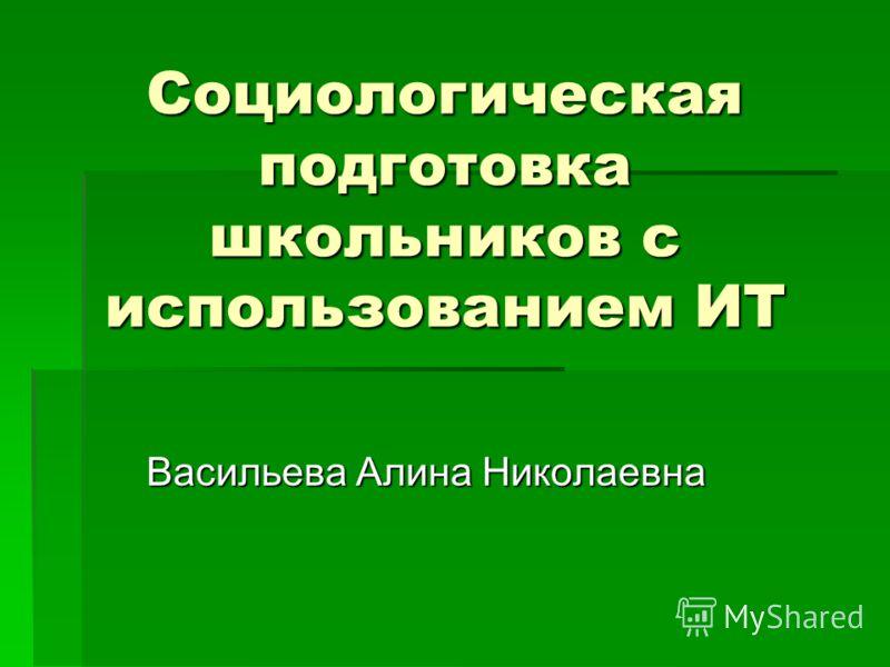 Социологическая подготовка школьников с использованием ИТ Васильева Алина Николаевна