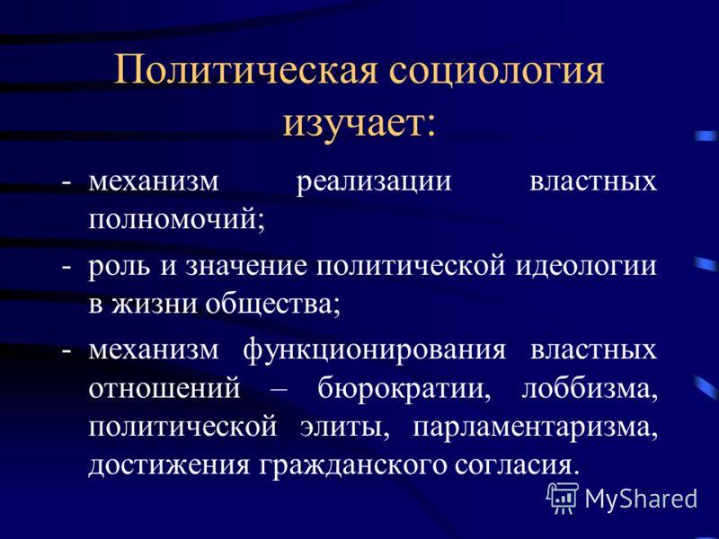 Политическая социология изучает: -механизм реализации властных полномочий; -роль и значение политической идеологии в жизни общества; -механизм функционирования властных отношений – бюрократии, лоббизма, политической элиты, парламентаризма, достижения
