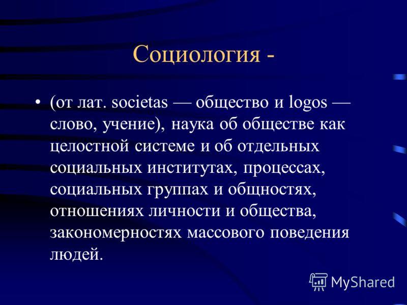 Социология - (от лат. societas общество и logos слово, учение), наука об обществе как целостной системе и об отдельных социальных институтах, процессах, социальных группах и общностях, отношениях личности и общества, закономерностях массового поведен