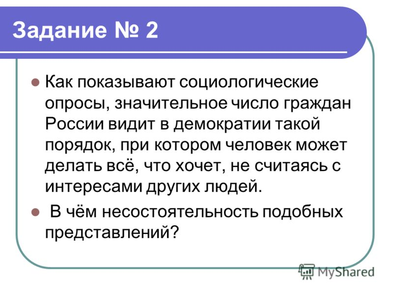 Задание 2 Как показывают социологические опросы, значительное число граждан России видит в демократии такой порядок, при котором человек может делать всё, что хочет, не считаясь с интересами других людей. В чём несостоятельность подобных представлени