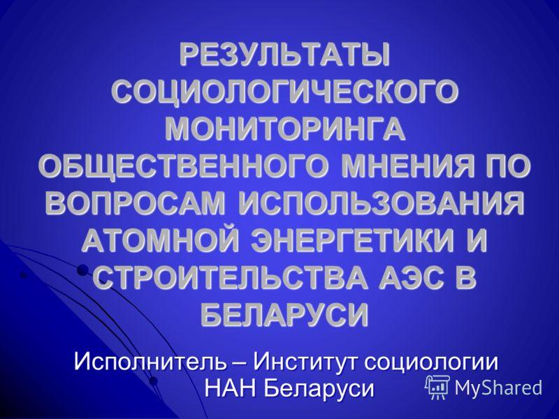 РЕЗУЛЬТАТЫ СОЦИОЛОГИЧЕСКОГО МОНИТОРИНГА ОБЩЕСТВЕННОГО МНЕНИЯ ПО ВОПРОСАМ ИСПОЛЬЗОВАНИЯ АТОМНОЙ ЭНЕРГЕТИКИ И СТРОИТЕЛЬСТВА АЭС В БЕЛАРУСИ Исполнитель – Институт социологии НАН Беларуси