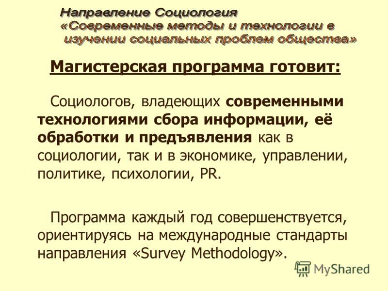 Магистерская программа готовит: Социологов, владеющих современными технологиями сбора информации, её обработки и предъявления как в социологии, так и в экономике, управлении, политике, психологии, PR. Программа каждый год совершенствуется, ориентируя