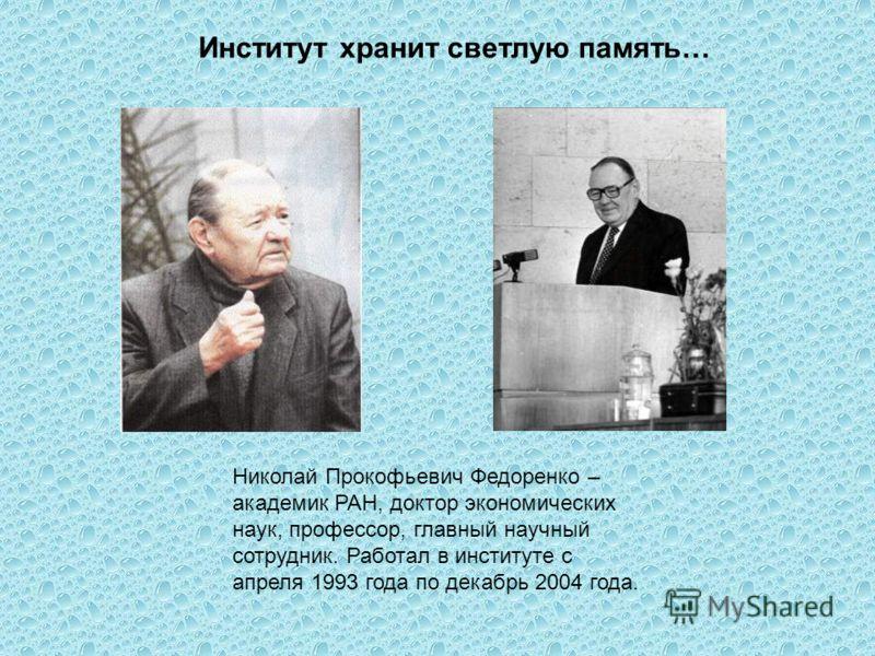 Институт хранит светлую память… Николай Прокофьевич Федоренко – академик РАН, доктор экономических наук, профессор, главный научный сотрудник. Работал в институте с апреля 1993 года по декабрь 2004 года.