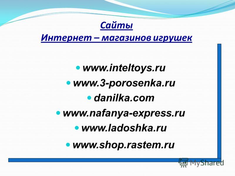 Сайты Интернет – магазинов игрушек www.inteltoys.ru www.3-porosenka.ru danilka.com www.nafanya-express.ru www.ladoshka.ru www.shop.rastem.ru