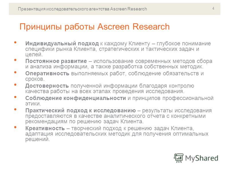 Презентация исследовательского агентства Ascreen Research 4 Принципы работы Ascreen Research Индивидуальный подход к каждому Клиенту – глубокое понимание специфики рынка Клиента, стратегических и тактических задач и целей. Постоянное развитие – испол