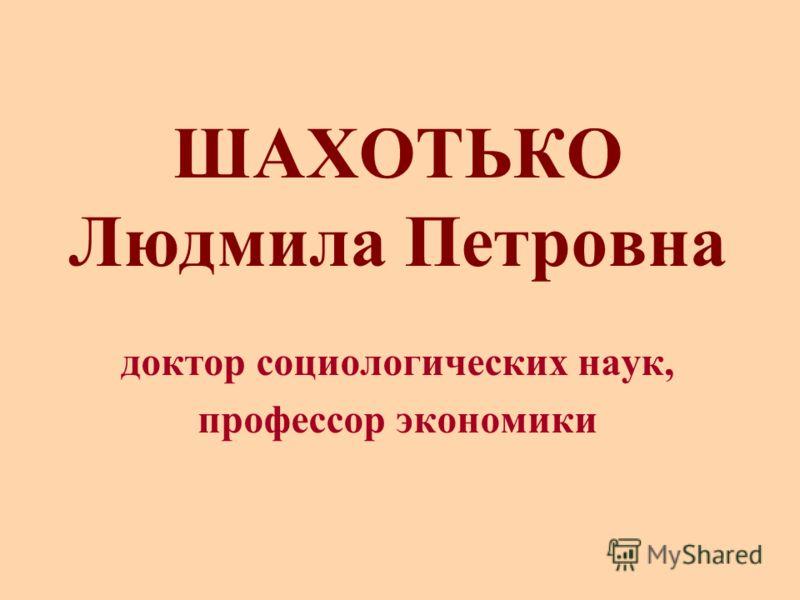ШАХОТЬКО Людмила Петровна доктор социологических наук, профессор экономики