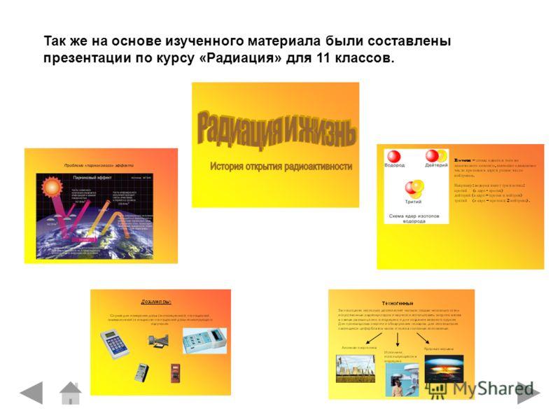 Так же на основе изученного материала были составлены презентации по курсу «Радиация» для 11 классов.