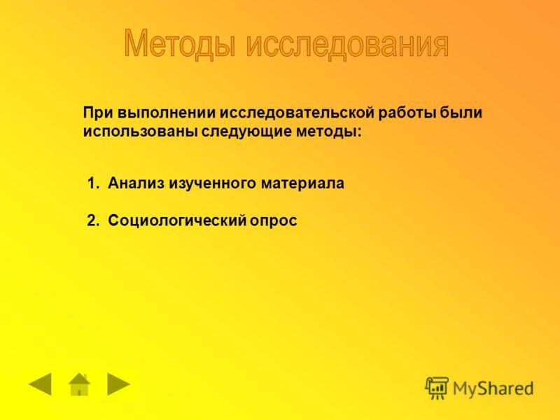 При выполнении исследовательской работы были использованы следующие методы: 1.Анализ изученного материала 2.Социологический опрос