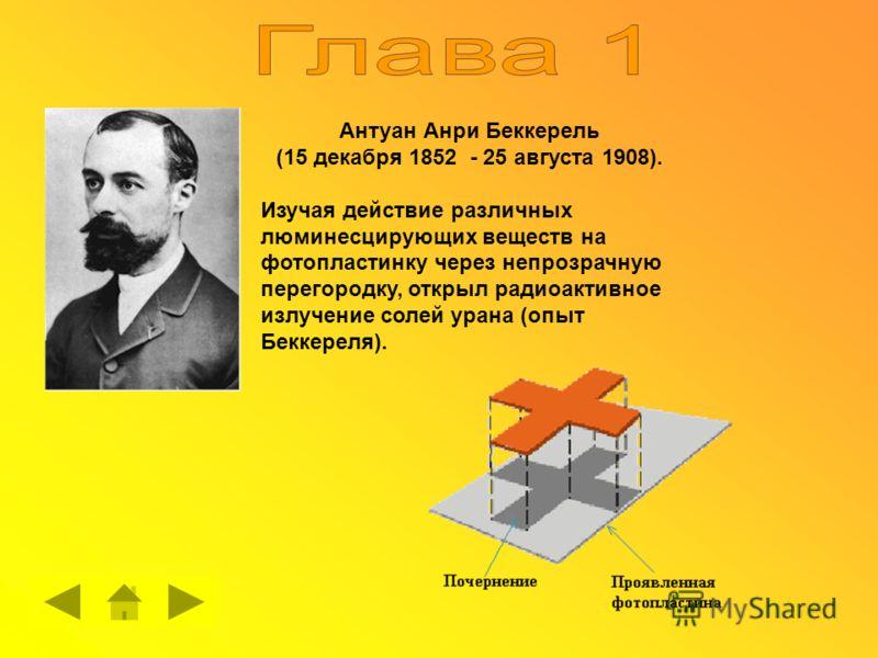 Антуан Анри Беккерель (15 декабря 1852 - 25 августа 1908). Изучая действие различных люминесцирующих веществ на фотопластинку через непрозрачную перегородку, открыл радиоактивное излучение солей урана (опыт Беккереля).