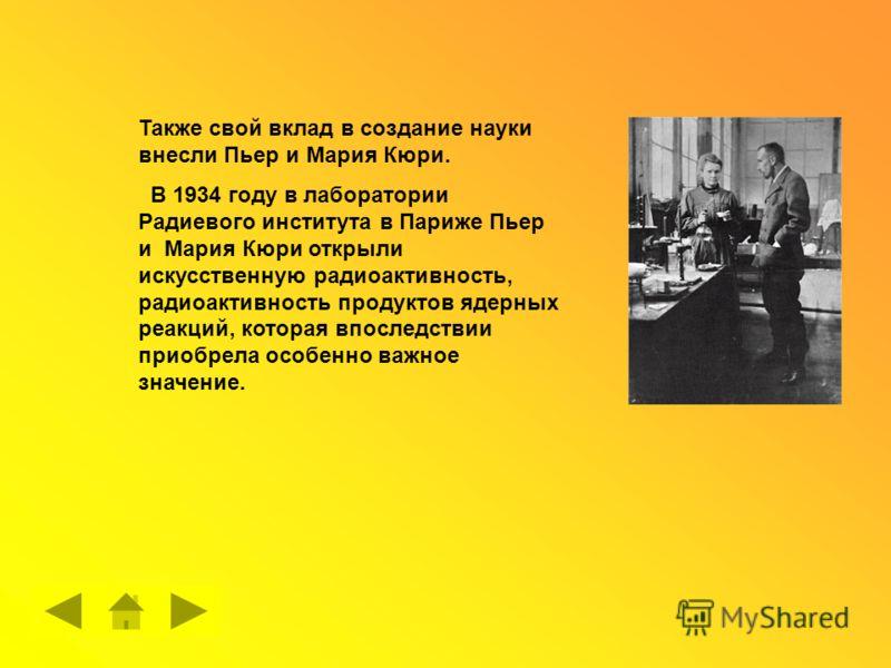 Также свой вклад в создание науки внесли Пьер и Мария Кюри. В 1934 году в лаборатории Радиевого института в Париже Пьер и Мария Кюри открыли искусственную радиоактивность, радиоактивность продуктов ядерных реакций, которая впоследствии приобрела особ