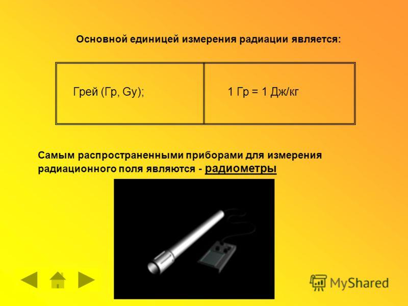 Основной единицей измерения радиации является: Грей (Гр, Gу);1 Гр = 1 Дж/кг Самым распространенными приборами для измерения радиационного поля являются - радиометры
