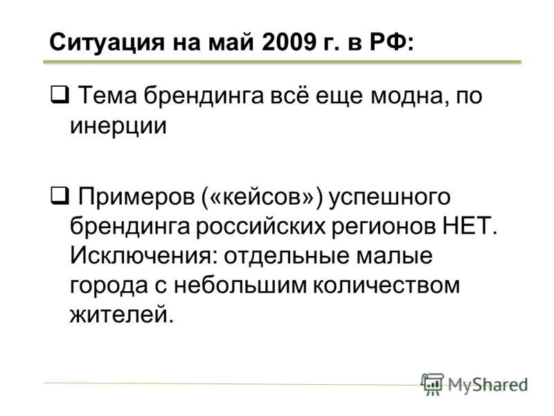 Ситуация на май 2009 г. в РФ: Тема брендинга всё еще модна, по инерции Примеров («кейсов») успешного брендинга российских регионов НЕТ. Исключения: отдельные малые города с небольшим количеством жителей.