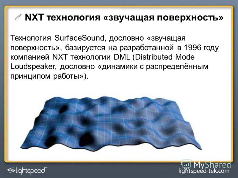 NXT технология «звучащая поверхность» Технология SurfaceSound, дословно «звучащая поверхность», базируется на разработанной в 1996 году компанией NXT технологии DML (Distributed Mode Loudspeaker, дословно «динамики с распределённым принципом работы»)