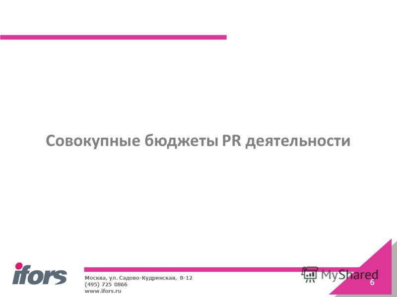 Москва, ул. Садово-Кудринская, 8-12 (495) 725 0866 www.ifors.ru 6 Совокупные бюджеты PR деятельности