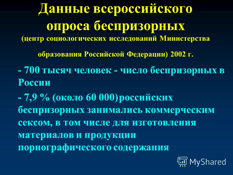 Данные всероссийского опроса беспризорных (центр социологических исследований Министерства образования Российской Федерации) 2002 г. - 700 тысяч человек - число беспризорных в России - 7,9 % (около 60 000)российских беспризорных занимались коммерческ