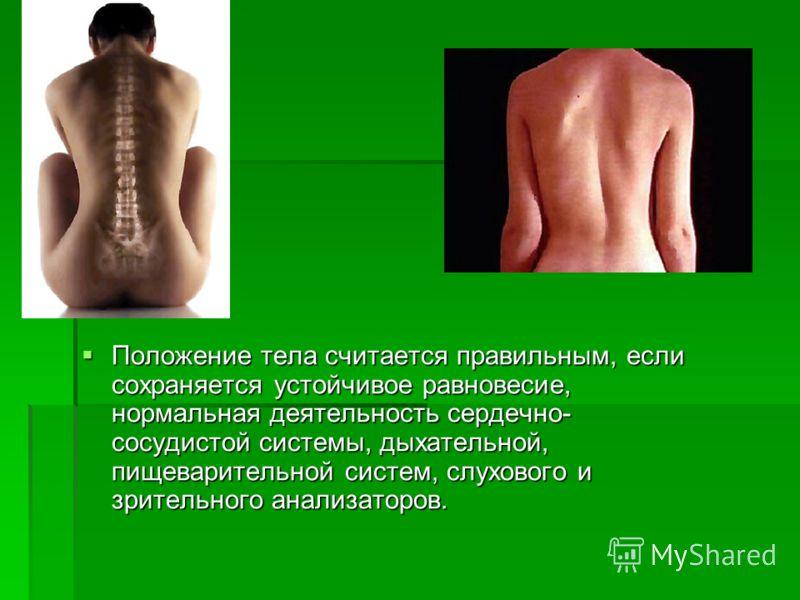 Положение тела считается правильным, если сохраняется устойчивое равновесие, нормальная деятельность сердечно- сосудистой системы, дыхательной, пищеварительной систем, слухового и зрительного анализаторов. Положение тела считается правильным, если со
