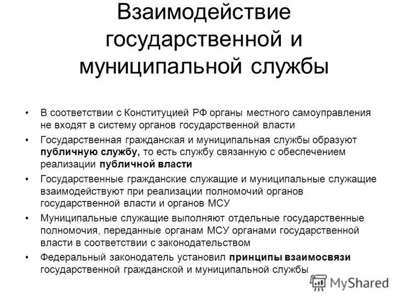 Взаимодействие государственной и муниципальной службы В соответствии с Конституцией РФ органы местного самоуправления не входят в систему органов государственной власти Государственная гражданская и муниципальная службы образуют публичную службу, то