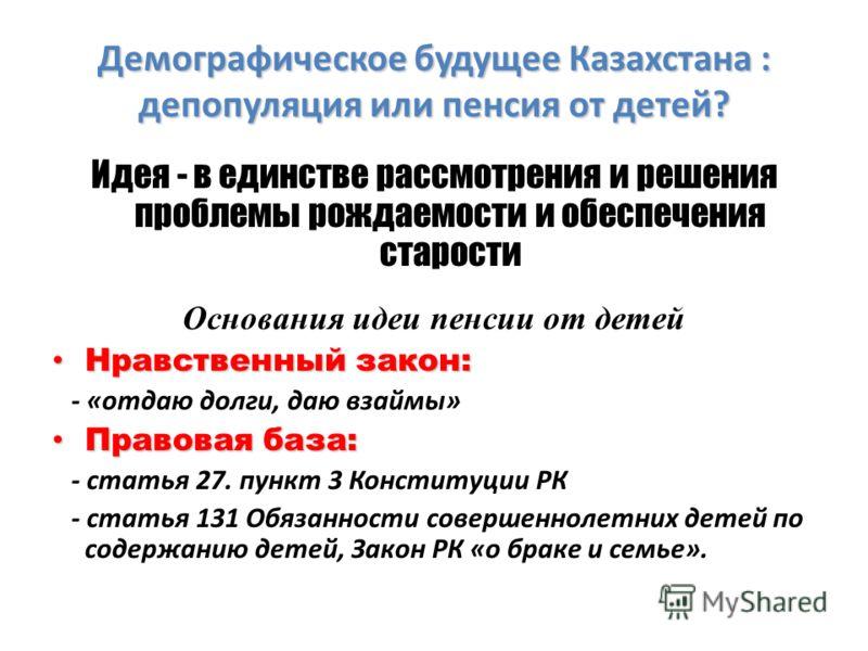 Демографическое будущее Казахстана : депопуляция или пенсия от детей? Идея - в единстве рассмотрения и решения проблемы рождаемости и обеспечения старости Основания идеи пенсии от детей Нравственный закон: Нравственный закон: - «отдаю долги, даю взай