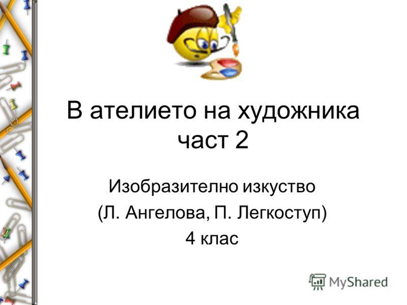В ателието на художника част 2 Изобразително изкуство (Л. Ангелова, П. Легкоступ) 4 клас