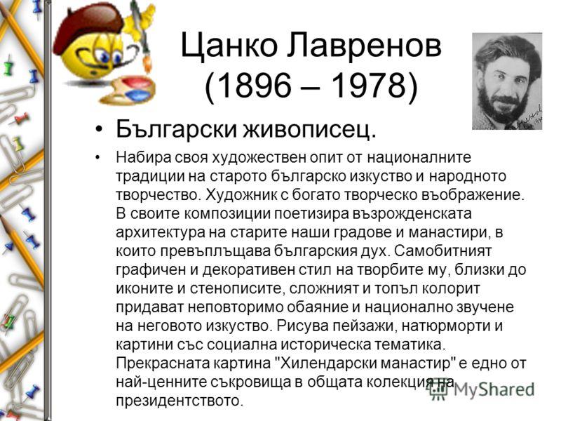 Цанко Лавренов (1896 – 1978) Български живописец. Набира своя художествен опит от националните традиции на старото българско изкуство и народното творчество. Художник с богато творческо въображение. В своите композиции поетизира възрожденската архите