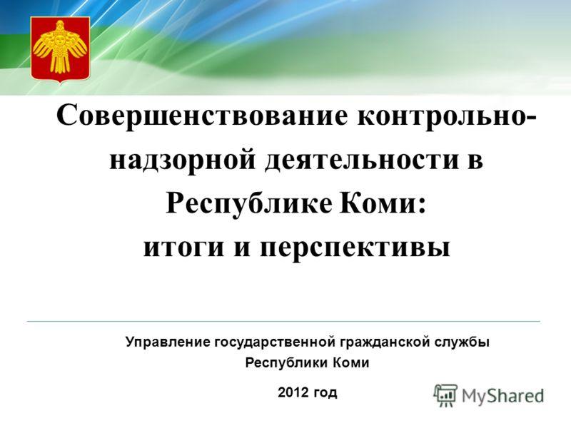 Совершенствование контрольно- надзорной деятельности в Республике Коми: итоги и перспективы Управление государственной гражданской службы Республики Коми 2012 год