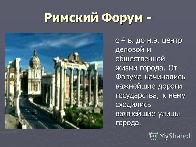 Римский Форум - с 4 в. до н.э. центр деловой и общественной жизни города. От Форума начинались важнейшие дороги государства, к нему сходились важнейшие улицы города.