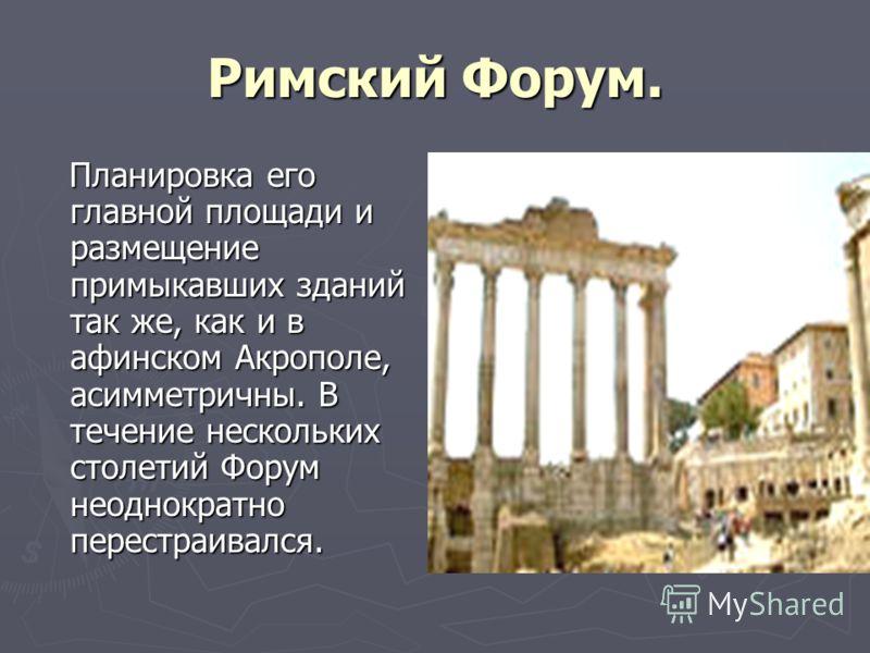 Римский Форум. Планировка его главной площади и размещение примыкавших зданий так же, как и в афинском Акрополе, асимметричны. В течение нескольких столетий Форум неоднократно перестраивался. Планировка его главной площади и размещение примыкавших зд