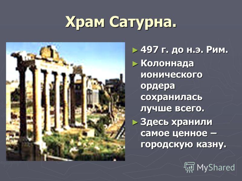 Храм Сатурна. 497 г. до н.э. Рим. Колоннада ионического ордера сохранилась лучше всего. Здесь хранили самое ценное – городскую казну.