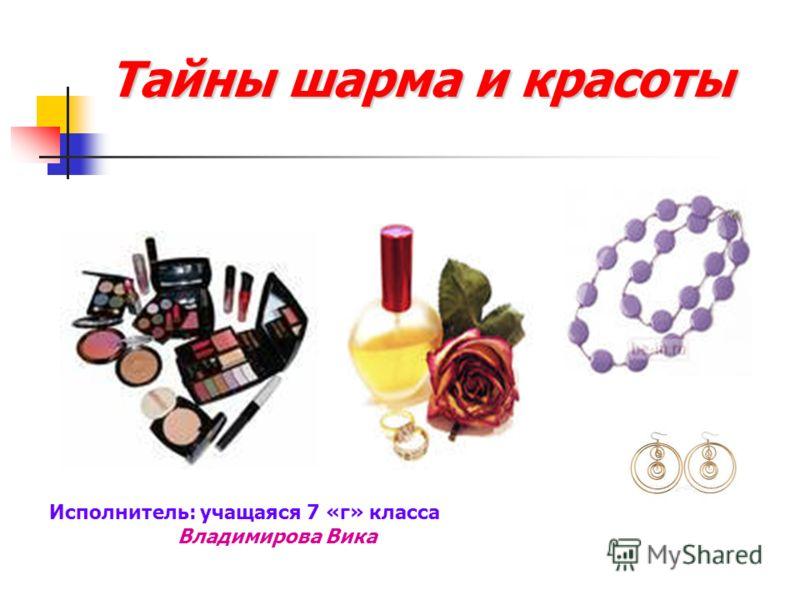 Тайны шарма и красоты Исполнитель: учащаяся 7 «г» класса Владимирова Вика