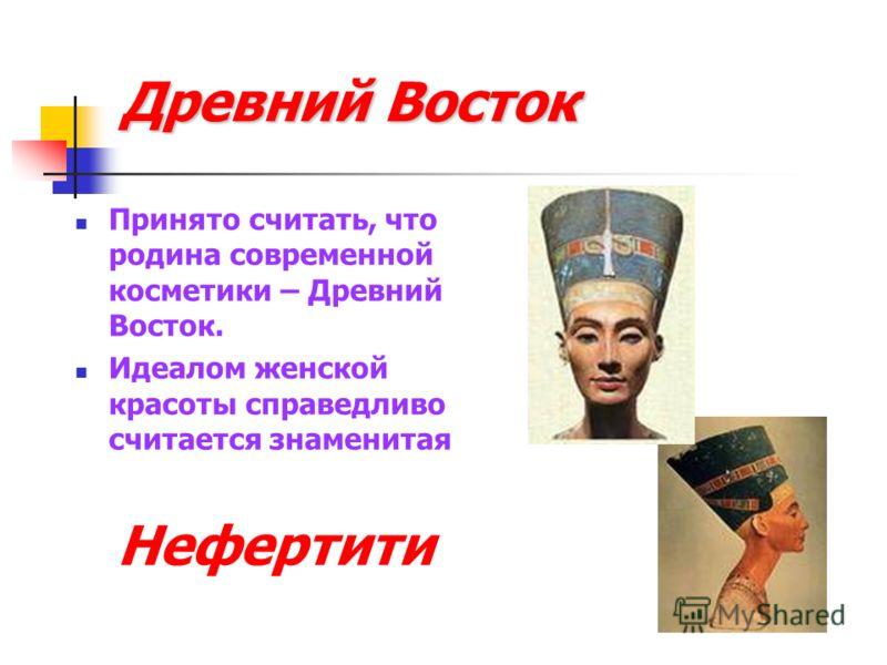 Древний Восток Принято считать, что родина современной косметики – Древний Восток. Идеалом женской красоты справедливо считается знаменитая Нефертити