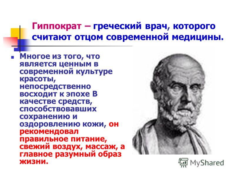 Гиппократ – греческий врач, которого считают отцом современной медицины. Многое из того, что является ценным в современной культуре красоты, непосредственно восходит к эпохе В качестве средств, способствовавших сохранению и оздоровлению кожи, он реко