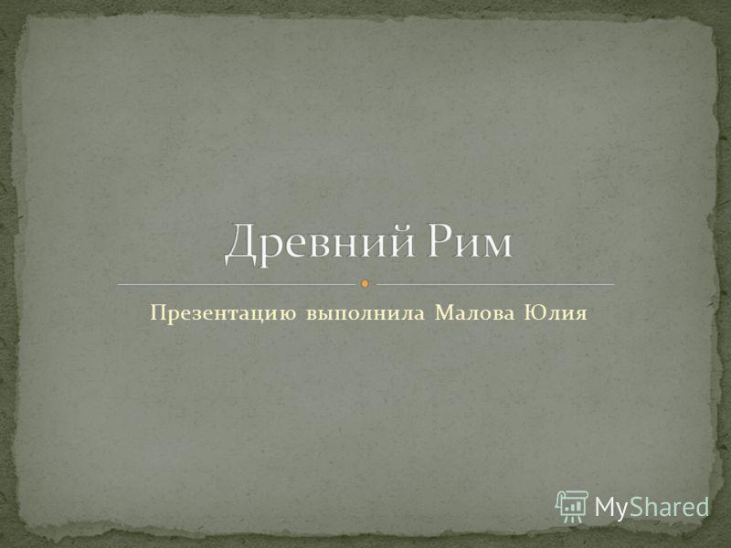 Презентацию выполнила Малова Юлия