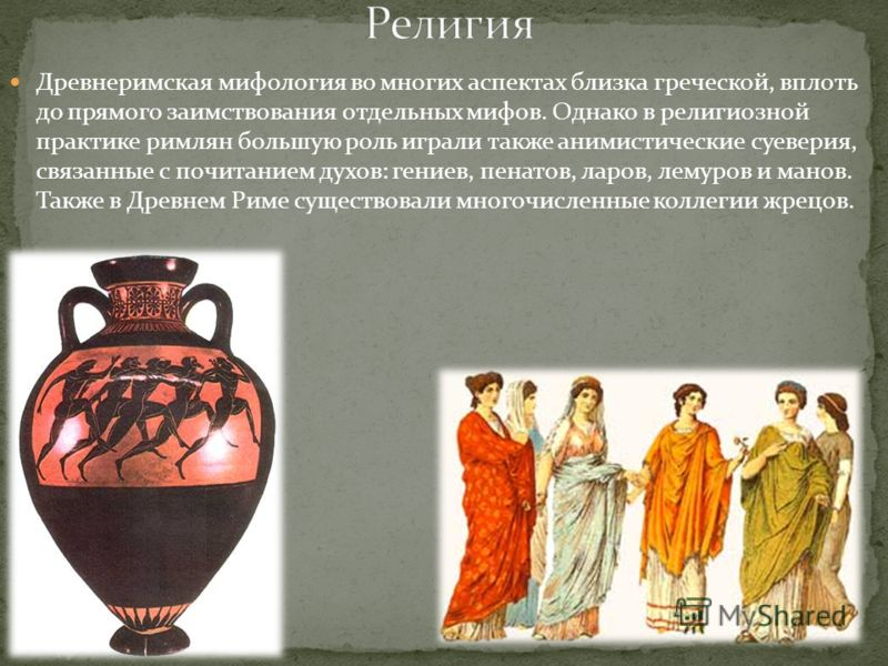 Древнеримская мифология во многих аспектах близка греческой, вплоть до прямого заимствования отдельных мифов. Однако в религиозной практике римлян большую роль играли также анимистические суеверия, связанные с почитанием духов: гениев, пенатов, ларов