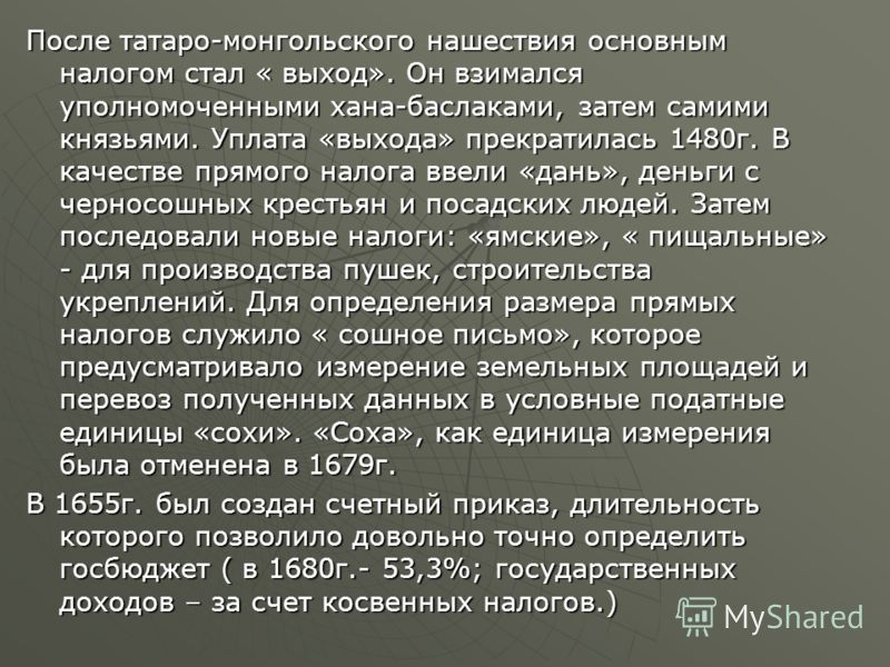 После татаро-монгольского нашествия основным налогом стал « выход». Он взимался уполномоченными хана-баслаками, затем самими князьями. Уплата «выхода» прекратилась 1480г. В качестве прямого налога ввели «дань», деньги с черносошных крестьян и посадск
