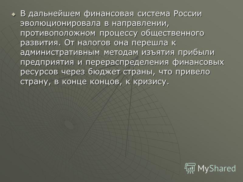 В дальнейшем финансовая система России эволюционировала в направлении, противоположном процессу общественного развития. От налогов она перешла к административным методам изъятия прибыли предприятия и перераспределения финансовых ресурсов через бюджет