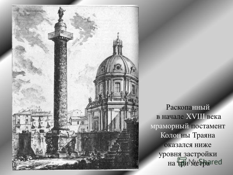 Раскопанный в начале XVIII века мраморный постамент Колонны Траяна оказался ниже уровня застройки на три метра